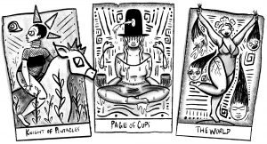 """A black and white illustration of 3 tarot cards sitting side by side. The left cards depicts a person sitting on a large animal. They're wearing a black bra, black underwear, and mesh on their torso and chest. They have spikes above their head and are looking left. There's plants growing around them. The bottom reads """"Knight of Pentacles."""" The middle card depicts a person sitting cross-legged holding a cup in either hand. They're wearing a large, black hat that covers their eyes. There's a fish jumping into both cups and through the hat. The bottom reads """"Page of Cups."""" The right card depicts a person holding a severed head by the hair in either hand. The person holding them is smiling with their eyes closed, and they're wearing a low-cut leotard. There are two more severed heads contouring their torso and legs. The heads all have long hair. The bottom reads """"The World."""" Illustration by Karla Rosas."""