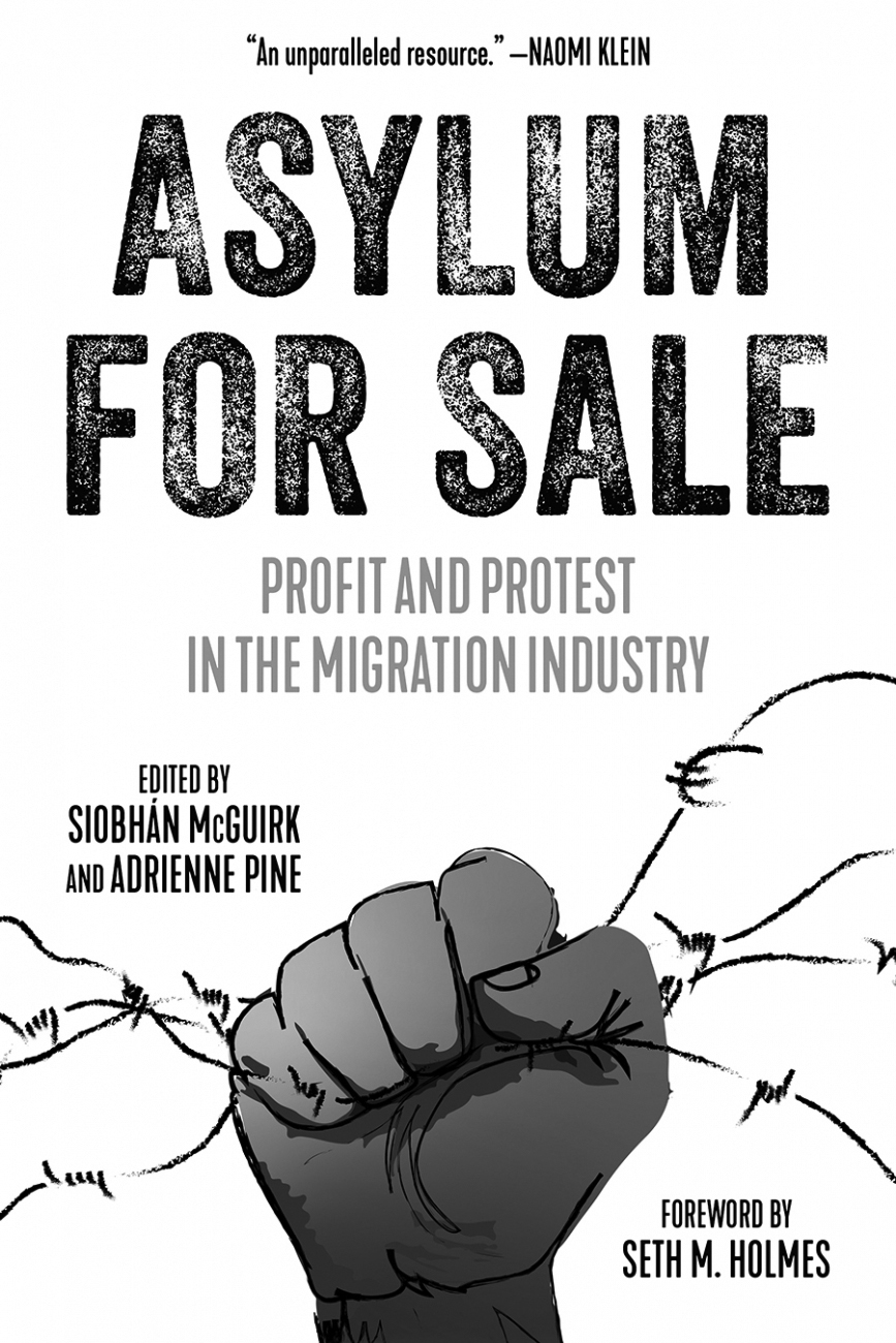 """Book cover for Asylum for Sale: Profit and Protest in the Migration Industry. It's a black and white illustration of a dark-skinned hand balled into a fist, grabbing a barbed wire fence. There's a quote at the top that reads """"An unparalleled resource—Naomi Klein."""" Beneath this reads """"Asylum for Sale / Profit and Protest in the Migration Industry."""" Beneath this reads """"Edited by Siobhán McGuirk and Adrienne Pine. In the bottom right corner reads """"Foreword by Seth M. Holmes."""""""