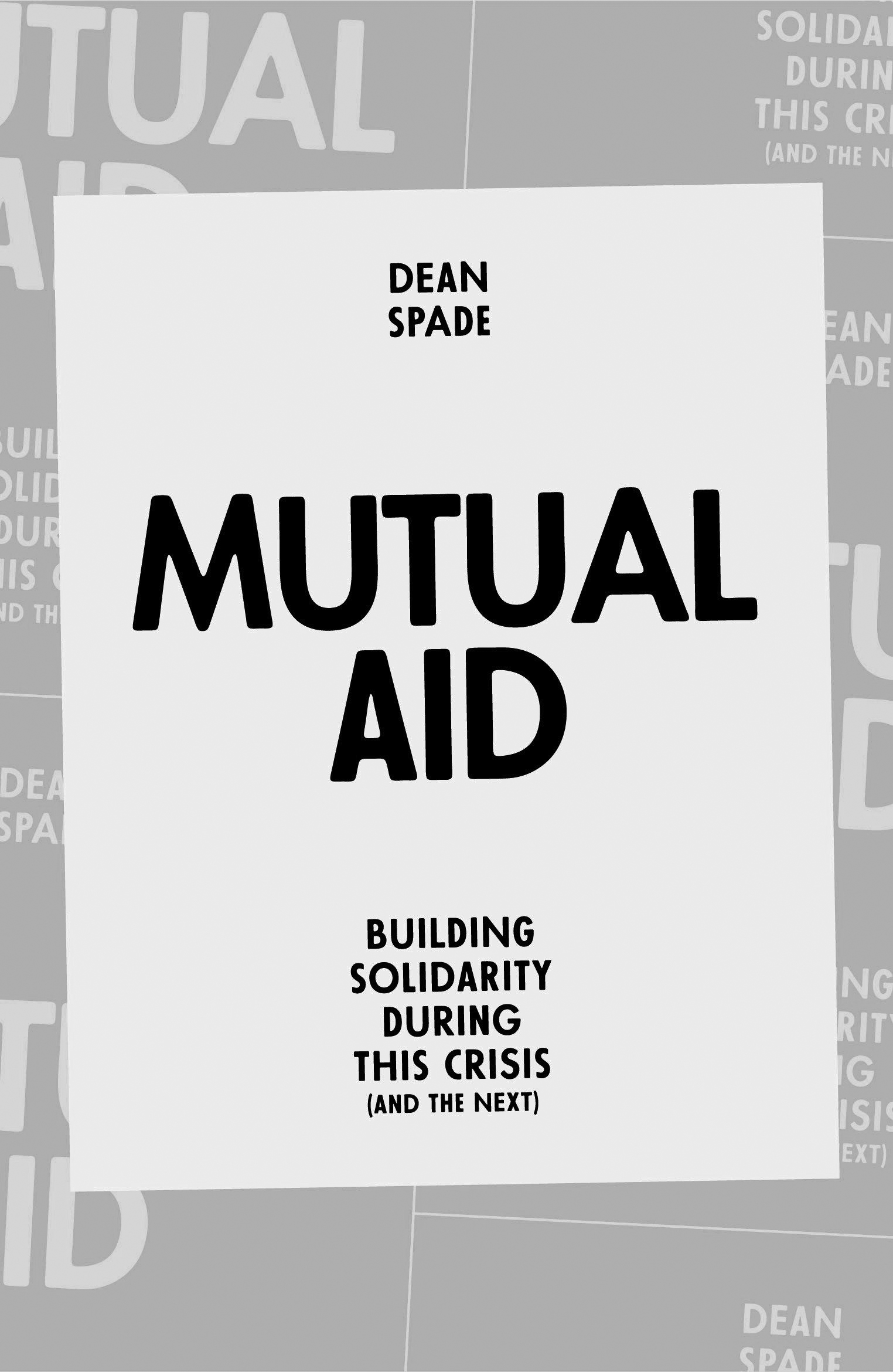"""Book cover for Mutual Aid: Building Solidarity During This Crisis (and the Next) by Dean Spade. In the center is a light gray rectangle, and inside reads """"Dean Spade"""" in small black letters at the top, then underneath it reads """"Mutual Aid"""" in large black letters, then underneath that it reads """"Building Solidarity During This Crisis (and the Next)"""" in small black letters. The light rectangle is bordered by a darker color, with the book's title repeating in different places throughout."""