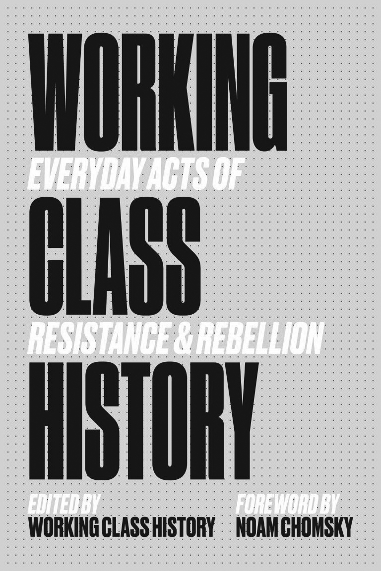 """Book cover for Working Class History: Everyday Acts of Resistance & Rebellion. """"Working Class History"""" appears in big, black text, with """"Everyday Acts of Resistance & Rebellion"""" in smaller white text in between. At the bottom reads """"Edited by Working Class History"""" and """"Forward by Noam Chomsky."""" The background has dots covering it."""