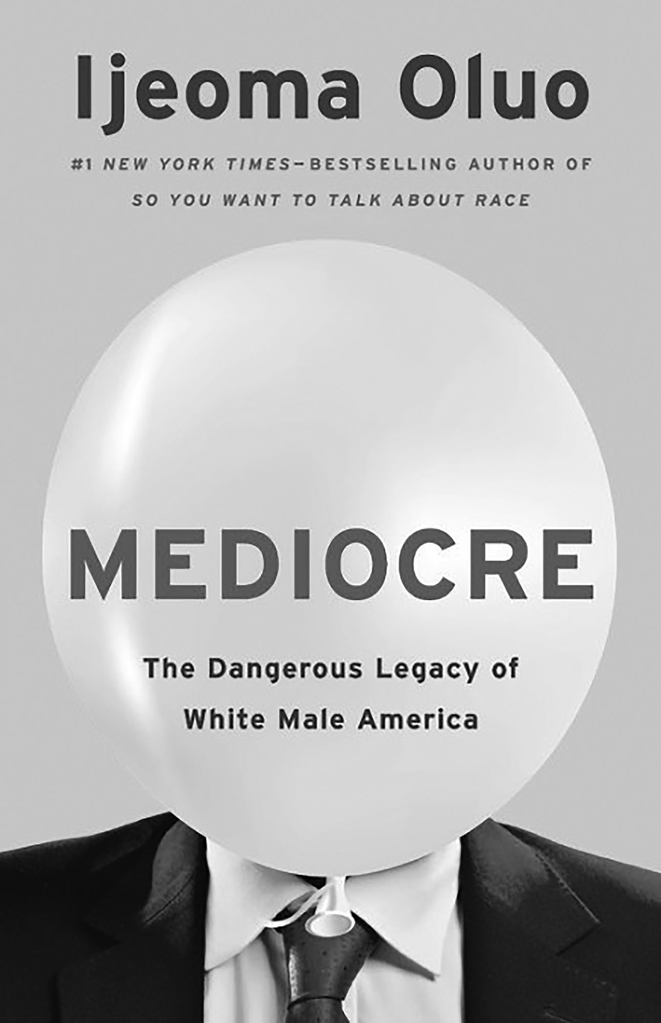 """Book cover for Mediocre: The Dangerous Legacy of White Male America by Ijeoma Oluo. It's a grayscale image of a person in a suit whose head has been replaced by a balloon. On top of the balloon reads """"Mediocre / The Dangerous Legacy of White Male America"""" and above the balloon reads """"Ijeoma Oluo / #1 New York Times-Bestselling Author of So You Want to Talk About Race."""""""