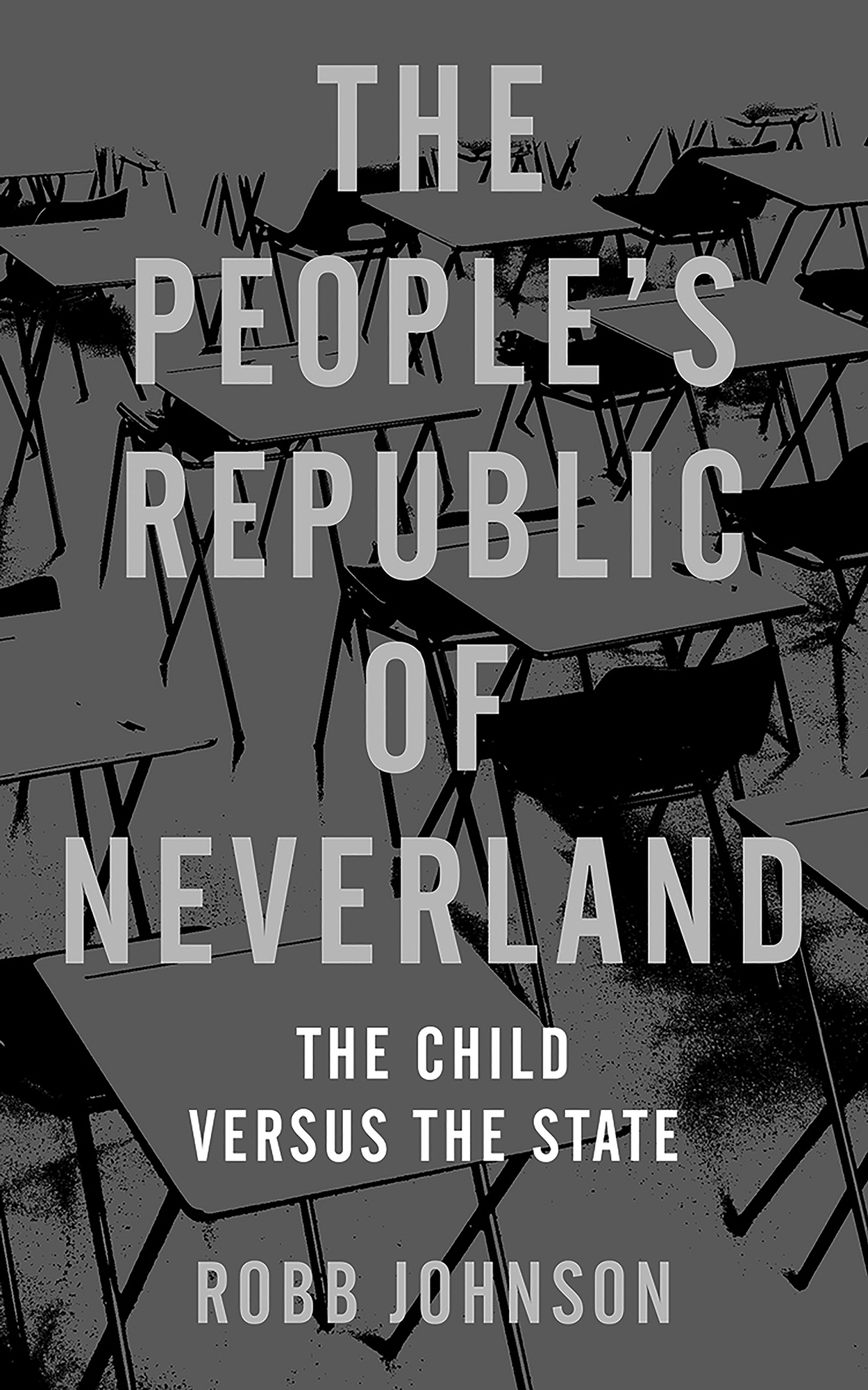 Book cover of The People's Republic of Neverland: The Child Versus the State by Robb Johnson. It's a grayscale image of the title and the author overlaid desks in a classroom.