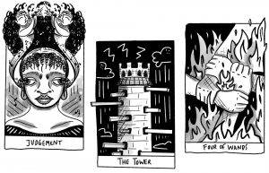 "A black and white illustration of 3 tarot cards sitting side by side. The left card depicts a person with an afro tied back, and 2 trumpet players on either side. The trumpet players are facing each other on either side of the afro, and the bottom half of their bodies turn into musical notes that come from the person's ears. The bottom reads ""Judgement."" The middle card depicts a toward with planks protruding down the sides. The background is black, and there are storm clouds and lightning bolts. The bottom reads ""The Tower."" The right card depicts 4 hands all grabbing each others' wrists in order to form a square. There are flames surrounding the arms and in between the hands. The bottom reads ""Four of Wands."" Illustration by Karla Rosas."