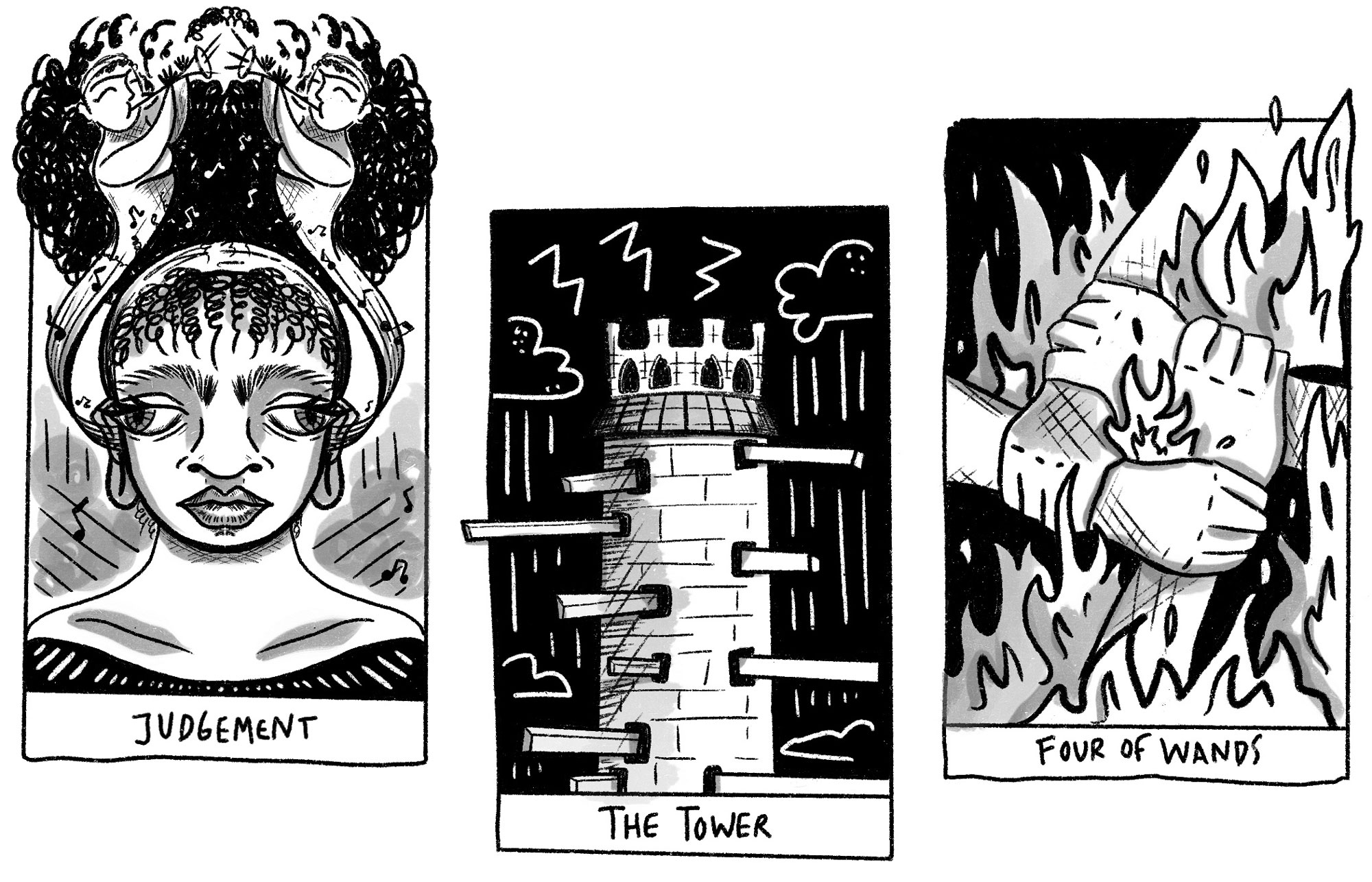 """A black and white illustration of 3 tarot cards sitting side by side. The left card depicts a person with an afro tied back, and 2 trumpet players on either side. The trumpet players are facing each other on either side of the afro, and the bottom half of their bodies turn into musical notes that come from the person's ears. The bottom reads """"Judgement."""" The middle card depicts a toward with planks protruding down the sides. The background is black, and there are storm clouds and lightning bolts. The bottom reads """"The Tower."""" The right card depicts 4 hands all grabbing each others' wrists in order to form a square. There are flames surrounding the arms and in between the hands. The bottom reads """"Four of Wands."""" Illustration by Karla Rosas."""
