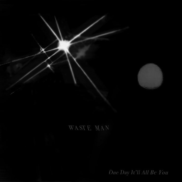 """Album cover for One Day It'll All Be You by Waste Man. The cover is mostly black with a bright flash in the top left corner. There's a small, gray circle on the right. In the middle reads """"Waste Man"""" and at the bottom right reads """"One Day It'll All Be You."""""""